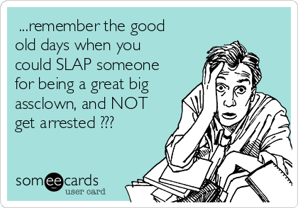 ...remember the good old days when you could SLAP someone for being a great big assclown, and NOT get arrested ???