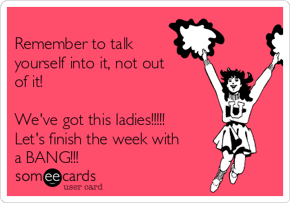 Remember to talk yourself into it, not out of it!  We've got this ladies!!!!! Let's finish the week with a BANG!!!