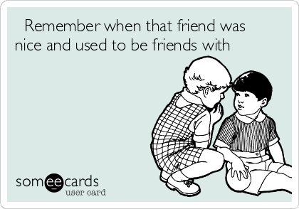 Remember when that friend was nice and used to be friends with
