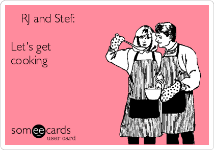 RJ and Stef:  Let's get cooking