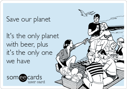 Save our planet  It's the only planet with beer, plus it's the only one we have