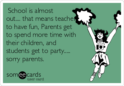 School is almost out.... that means teachers get to have fun, Parents get to spend more time with their children, and students get to party..... sorry parents.