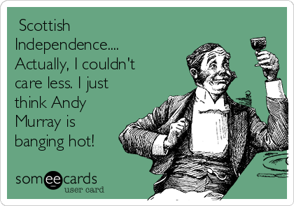 Scottish Independence.... Actually, I couldn't care less. I just think Andy Murray is banging hot!