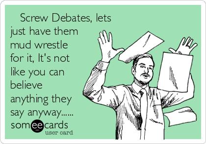 Screw Debates, lets just have them mud wrestle for it, It's not like you can believe anything they say anyway......