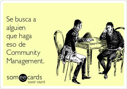 Se busca a alguien que haga eso de Community  Management.