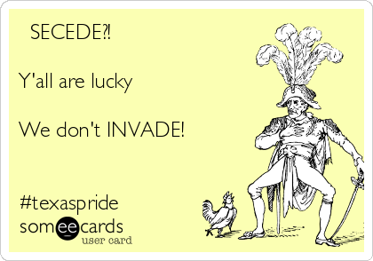 SECEDE?!  Y'all are lucky   We don't INVADE!   #texaspride