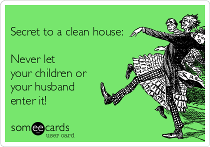 Secret to a clean house:  Never let your children or your husband enter it!