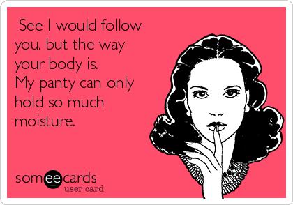 See I would follow you. but the way your body is. My panty can only hold so much moisture.