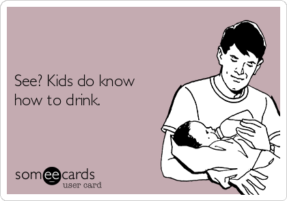 See? Kids do know how to drink.
