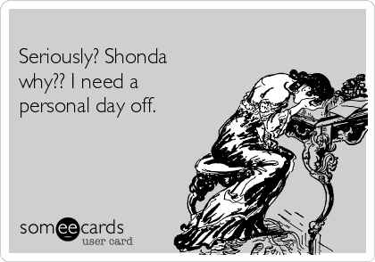Seriously? Shonda why?? I need a personal day off.