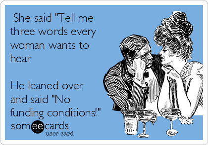 """She said """"Tell me three words every woman wants to hear   He leaned over and said """"No funding conditions!"""""""