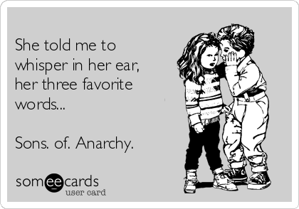 She told me to whisper in her ear, her three favorite words...  Sons. of. Anarchy.