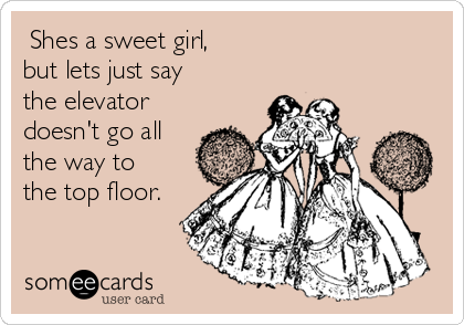 Shes a sweet girl, but lets just say  the elevator doesn't go all the way to the top floor.