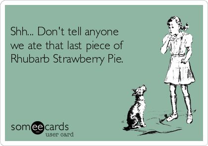 Shh... Don't tell anyone  we ate that last piece of  Rhubarb Strawberry Pie.