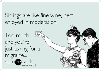 Siblings are like fine wine, best enjoyed in moderation.  Too much and you're just asking for a migraine...