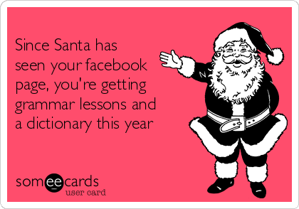 Since Santa has seen your facebook page, you're getting grammar lessons and a dictionary this year