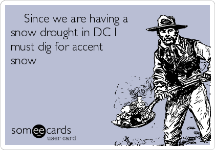 Since we are having a snow drought in DC I must dig for accent snow