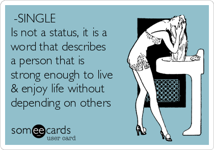 -SINGLE Is not a status, it is a word that describes a person that is strong enough to live & enjoy life without depending on others