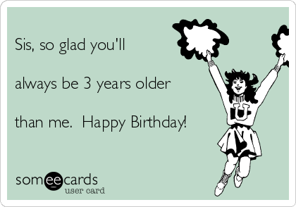 Sis, so glad you'll   always be 3 years older  than me.  Happy Birthday!