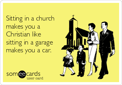 Sitting in a church  makes you a Christian like sitting in a garage makes you a car.