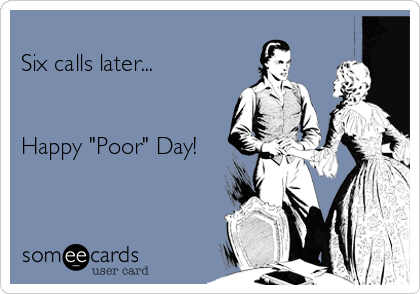 """Six calls later...   Happy """"Poor"""" Day!"""