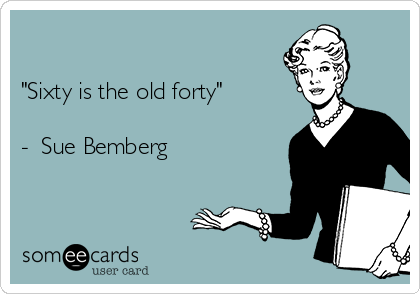 """Sixty is the old forty""  -  Sue Bemberg"