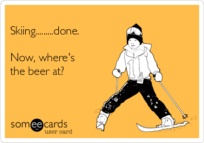 Skiing.........done.  Now, where's  the beer at?
