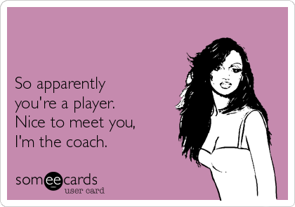 So apparently  you're a player. Nice to meet you, I'm the coach.