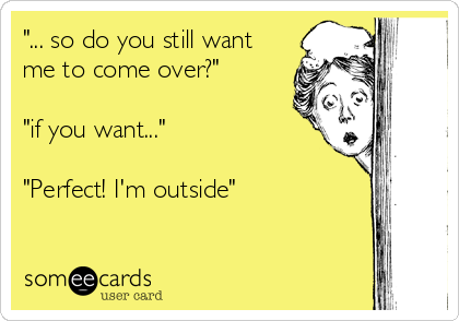 """""""... so do you still want me to come over?""""  """"if you want...""""  """"Perfect! I'm outside"""""""