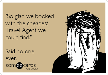 """So glad we booked with the cheapest Travel Agent we could find.""  Said no one ever."