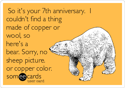So it's your 7th anniversary.  I couldn't find a thing made of copper or wool, so here's a bear. Sorry, no sheep picture. or copper color.