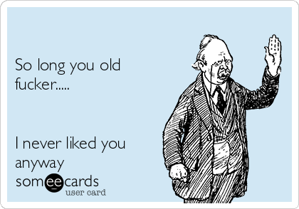 So Long You Old Fucker I Never Liked You Anyway Farewell Ecard