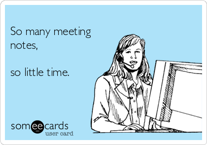 So many meeting notes,   so little time.