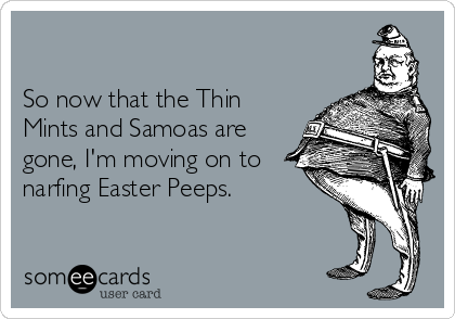 So now that the Thin Mints and Samoas are gone, I'm moving on to narfing Easter Peeps.