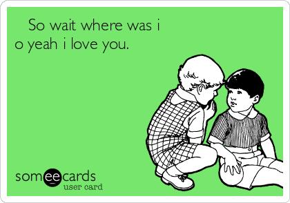 So wait where was i o yeah i love you.