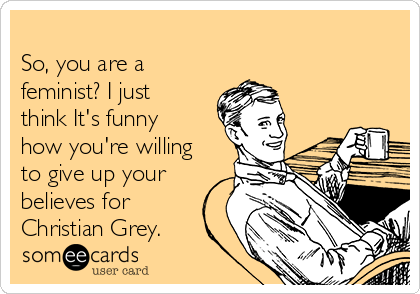 So, you are a feminist? I just think It's funny how you're willing to give up your believes for Christian Grey.