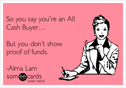 So you say you're an All Cash Buyer…  But you don't show proof of funds.  -Alma Lam