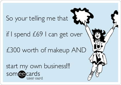 So your telling me that  if I spend £69 I can get over  £300 worth of makeup AND  start my own business!!!