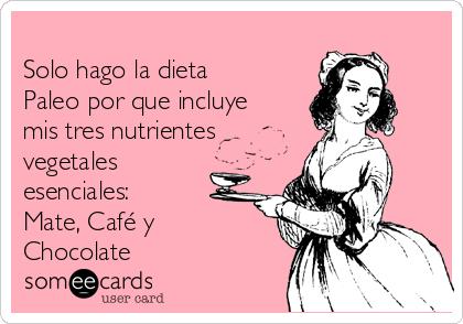 Solo hago la dieta Paleo por que incluye mis tres nutrientes vegetales esenciales: Mate, Café y Chocolate