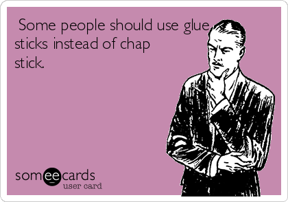 Some people should use glue sticks instead of chap stick.