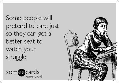 Some people will pretend to care just so they can get a better seat to watch your struggle.