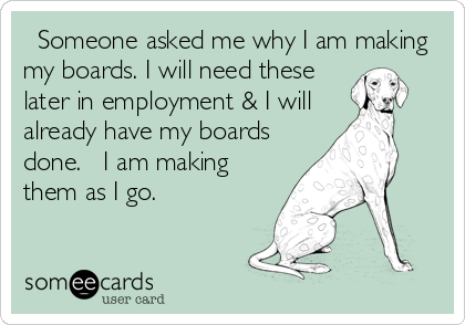 Someone asked me why I am making my boards. I will need these later in employment & I will already have my boards done.   I am making them as I go.