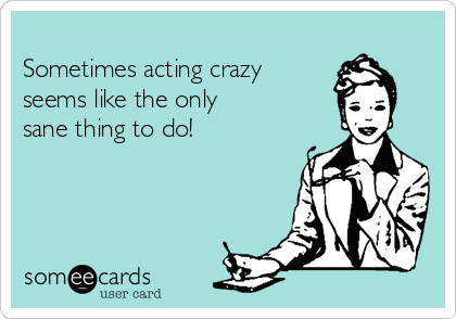 Sometimes acting crazy   seems like the only sane thing to do!