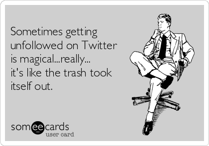 Sometimes getting unfollowed on Twitter is magical...really... it's like the trash took itself out.