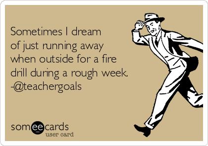 Sometimes I dream of just running away when outside for a fire drill during a rough week. -@teachergoals