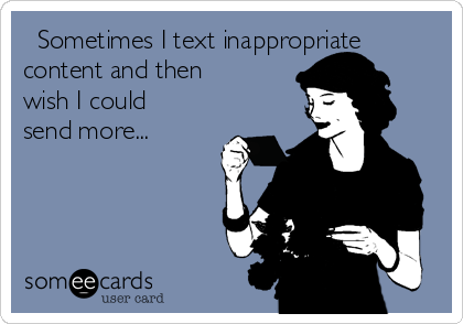Sometimes I text inappropriate content and then wish I could send more...