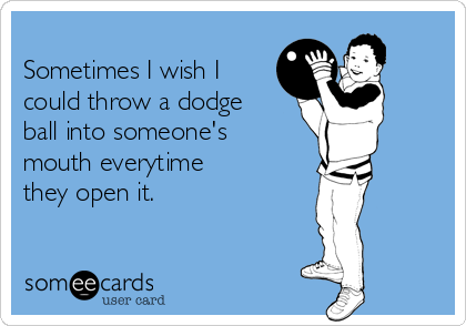 Sometimes I wish I could throw a dodge ball into someone's mouth everytime they open it.