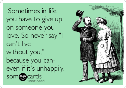 "Sometimes in life you have to give up on someone you love. So never say ""I can't live without you,"" because you can- even if it's unhappily."