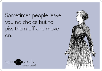 Sometimes people leave you no choice but to piss them off and move on.
