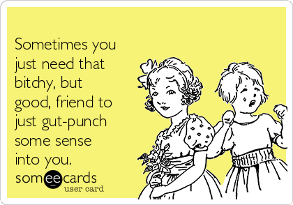 Sometimes you just need that bitchy, but good, friend to just gut-punch some sense into you.